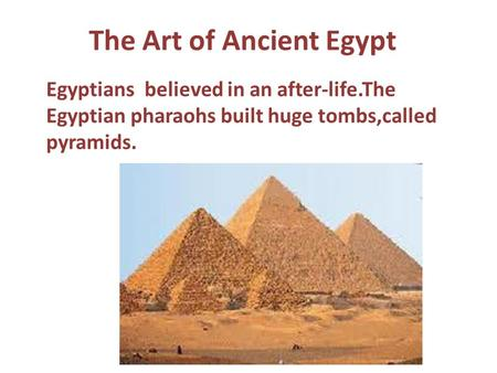 The Art of Ancient Egypt Egyptians believed in an after-life.The Egyptian pharaohs built huge tombs,called pyramids.