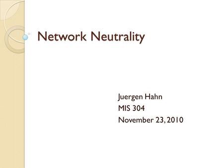 Network Neutrality Juergen Hahn MIS 304 November 23, 2010.