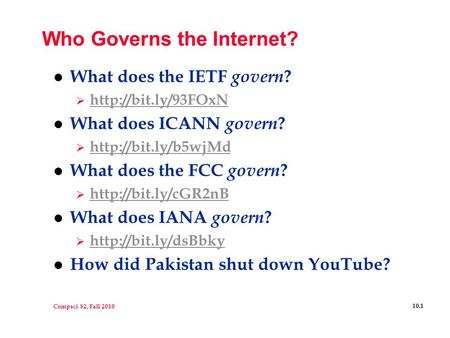 Compsci 82, Fall 2010 10.1 Who Governs the Internet? l What does the IETF govern ?    l What does ICANN govern.