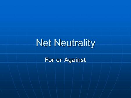"Net Neutrality For or Against. The Buzz on the Web Some people are shouting ""SAVE the Internet"" Some people are shouting ""SAVE the Internet"" Politicians."