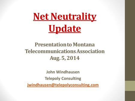 Net Neutrality Update Presentation to Montana Telecommunications Association Aug. 5, 2014 John Windhausen Telepoly Consulting
