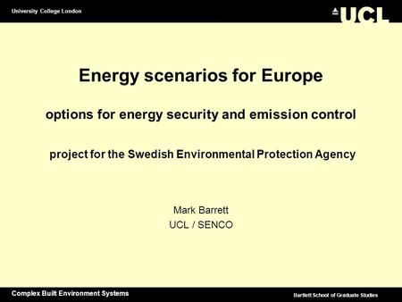 University College London Complex Built Environment Systems Bartlett School of Graduate Studies Energy scenarios for Europe options for energy security.