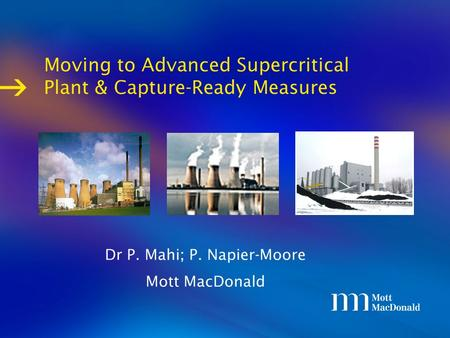  Moving to Advanced Supercritical Plant & Capture-Ready Measures Dr P. Mahi; P. Napier-Moore Mott MacDonald.