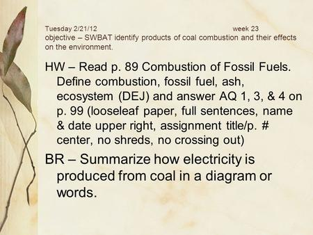 Tuesday 2/21/12week 23 objective – SWBAT identify products of coal combustion and their effects on the environment. HW – Read p. 89 Combustion of Fossil.
