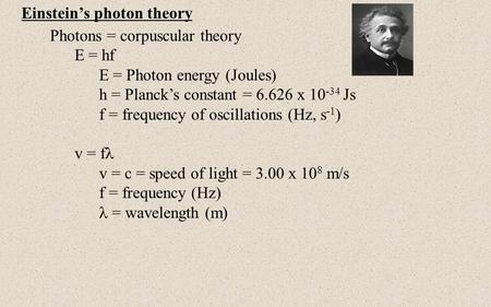 Einstein's photon theory Photons = corpuscular theory E = hf E = Photon energy (Joules) h = Planck's constant = 6.626 x 10 -34 Js f = frequency of oscillations.