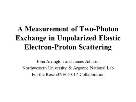 A Measurement of Two-Photon Exchange in Unpolarized Elastic Electron-Proton Scattering John Arrington and James Johnson Northwestern University & Argonne.