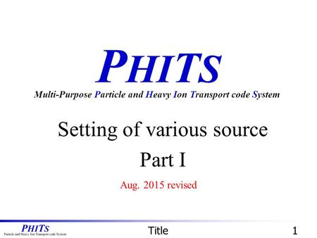 P HI T S Setting of various source Part I Multi-Purpose Particle and Heavy Ion Transport code System Title1 Aug. 2015 revised.