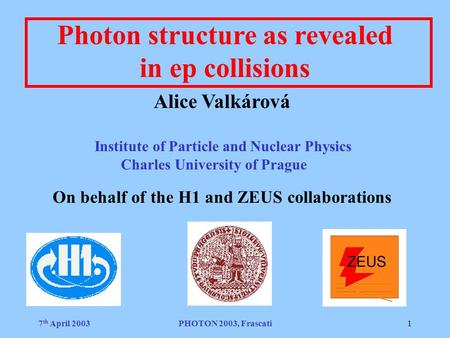 7 th April 2003PHOTON 2003, Frascati1 Photon structure as revealed in ep collisions Alice Valkárová Institute of Particle and Nuclear Physics Charles University.