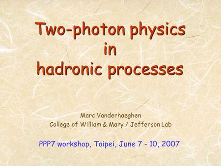 Two-photon physics in hadronic processes Marc Vanderhaeghen College of William & Mary / Jefferson Lab PPP7 workshop, Taipei, June 7 - 10, 2007.