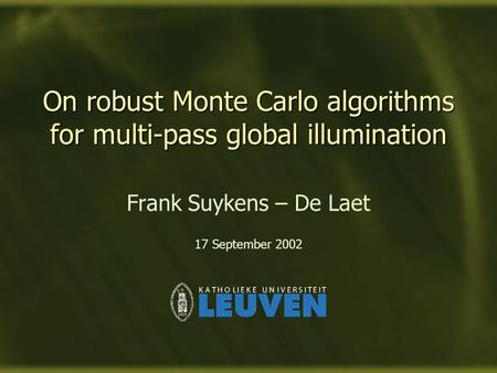 On robust Monte Carlo algorithms for multi-pass global illumination Frank Suykens – De Laet 17 September 2002.
