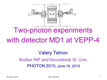 16 June, 2015 В.И. Тельнов 1 Two-photon experiments with detector MD1 at VEPP-4 Valery Telnov Budker INP and Novosibirsk St. Univ. PHOTON 2015, June 16,
