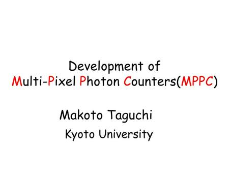 Development of Multi-Pixel Photon Counters(MPPC) Makoto Taguchi Kyoto University.