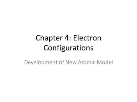 Chapter 4: Electron Configurations Development of New Atomic Model.