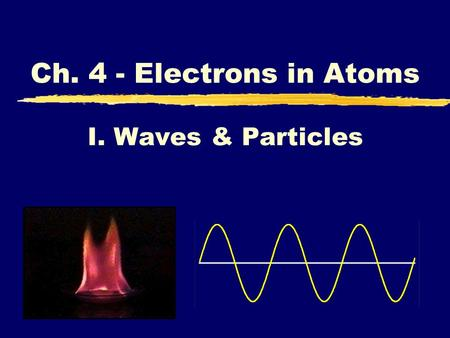 I. Waves & Particles Ch. 4 - Electrons in Atoms. Light and Electrons zBecause light and electrons have common properties, understanding one helps to understand.