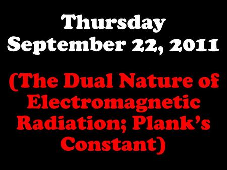 Thursday September 22, 2011 (The Dual Nature of Electromagnetic Radiation; Plank's Constant)
