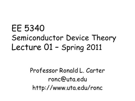 EE 5340 Semiconductor Device Theory Lecture 01 – Spring 2011 Professor Ronald L. Carter