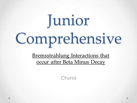 Junior Comprehensive Chuna Bremsstrahlung Interactions that occur after Beta Minus Decay.
