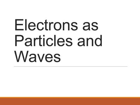 Electrons as Particles and Waves. Electrons Behave Like Particles and Like Waves It is not necessary, or useful, to say that an electron is a particle.