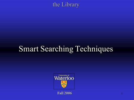 1 Smart Searching Techniques Fall 2006 the Library.