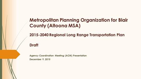 Metropolitan Planning Organization for Blair County (Altoona MSA) 2015-2040 Regional Long Range Transportation Plan Draft Agency Coordination Meeting (ACM)