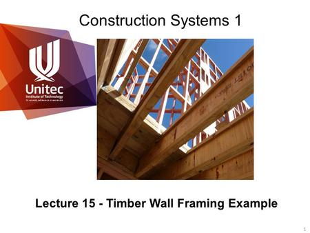 1 © Unitec New Zealand Construction Systems 1 Lecture 15 - Timber Wall Framing Example.