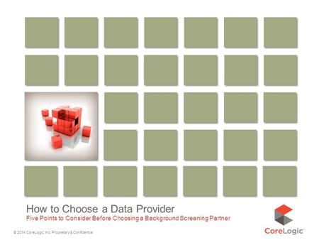 © 2014 CoreLogic, Inc. Proprietary & Confidential How to Choose a Data Provider Five Points to Consider Before Choosing a Background Screening Partner.