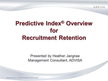 Predictive Index is a registered trademark of PI Worldwide. Predictive Index ® Overview for Recruitment Retention Presented by Heather Jangraw Management.