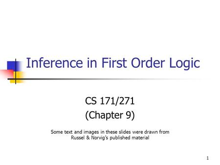1 Inference in First Order Logic CS 171/271 (Chapter 9) Some text and images in these slides were drawn from Russel & Norvig's published material.