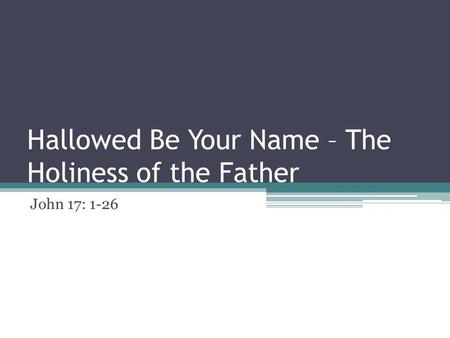 Hallowed Be Your Name – The Holiness of the Father John 17: 1-26.