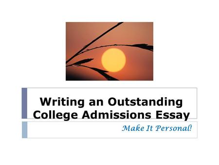 writing effective essays ppt  writing an outstanding college admissions essay make it personal