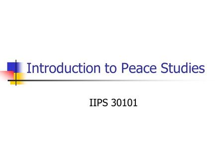 Introduction to Peace Studies IIPS 30101. OR… What you call a course when the faculty can't agree on a name for it…