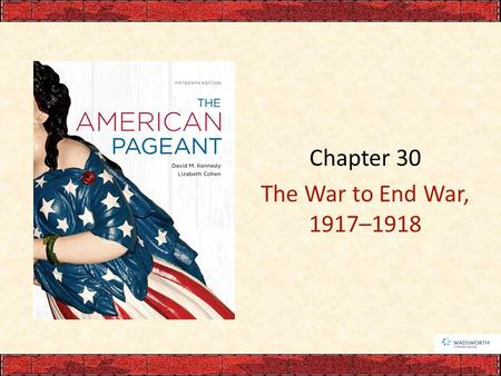 Chapter 30 The War to End War, 1917–1918.