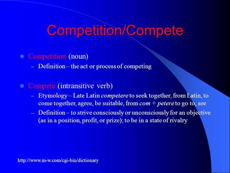 Competition/Compete Competition (noun) – Definition – the act or process of competing Compete (intransitive verb) – Etymology – Late Latin competere to.
