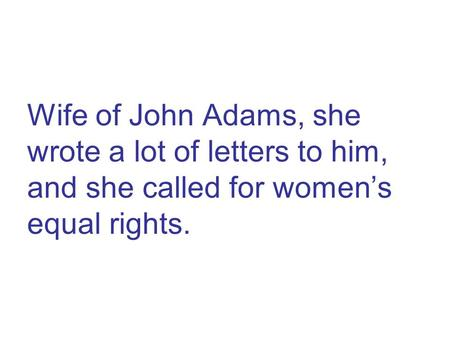 Wife of John Adams, she wrote a lot of letters to him, and she called for women's equal rights.