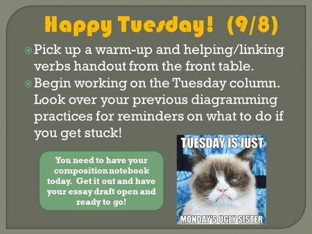 Happy Tuesday! (9/8)  Pick up a warm-up and helping/linking verbs handout from the front table.  Begin working on the Tuesday column. Look over your.
