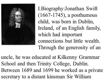 I.Biography:Jonathan Swift (1667-1745), a posthumous child, was born in Dublin, Ireland, of an English family, which had important connections but little.