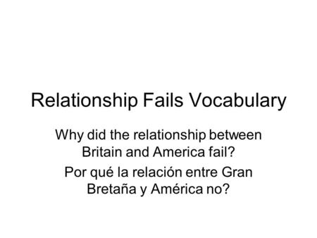 Relationship Fails Vocabulary Why did the relationship between Britain and America fail? Por qué la relación entre Gran Bretaña y América no?