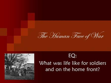 The Human Face of War EQ: What was life like for soldiers and on the home front?