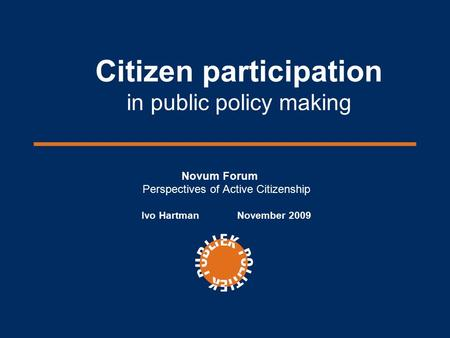 Citizen participation in public policy making Novum Forum Perspectives of Active Citizenship Ivo Hartman November 2009.