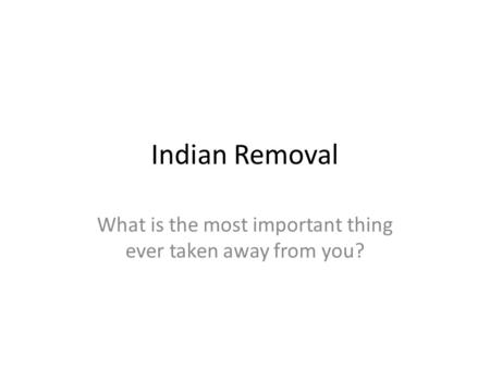 Indian Removal What is the most important thing ever taken away from you?