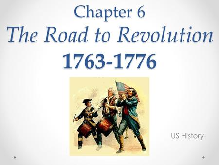 Chapter 6 The Road to Revolution 1763-1776 US History.
