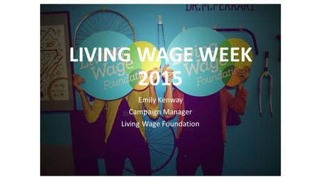 LIVING WAGE WEEK 2015 Emily Kenway Campaign Manager Living Wage Foundation.