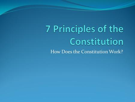 How Does the Constitution Work?. Learning Objective: 1. Students will create visual metaphors to explain the seven principles of the Constitution. 2.