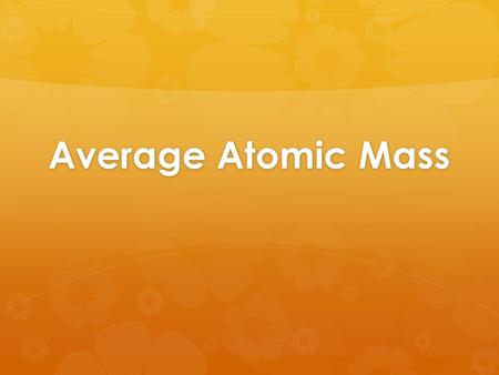 Average Atomic Mass. Relative Atomic Masses  Masses of atoms (in grams) are very small, so for convenience we use relative masses.  Carbon-12 is our.