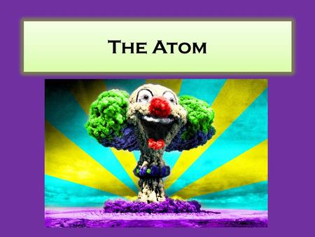 The Atom. An Atom … is the smallest particle into which an element can be divided and still be the same substance.
