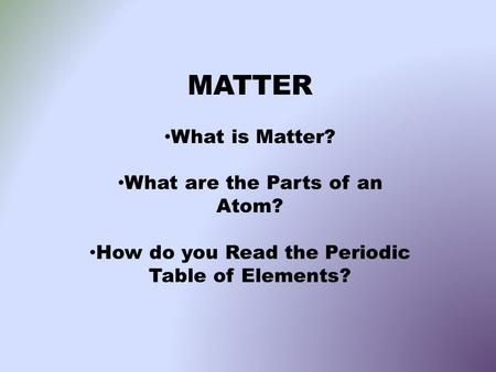 MATTER What is Matter? What are the Parts of an Atom? How do you Read the Periodic Table of Elements?