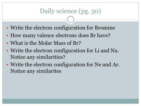 Daily science (pg. 50) Write the electron configuration for Bromine How many valence electrons does Br have? What is the Molar Mass of Br? Write the electron.