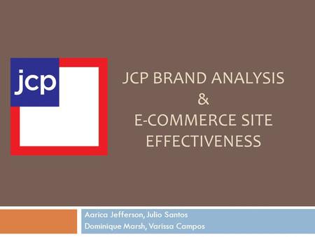 JCP BRAND ANALYSIS & E-COMMERCE SITE EFFECTIVENESS Aarica Jefferson, Julio Santos Dominique Marsh, Varissa Campos.
