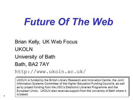 1 Future Of The Web Brian Kelly, UK Web Focus UKOLN University of Bath Bath, BA2 7AY  UKOLN is funded by the British Library Research.