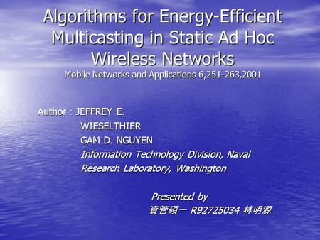 Algorithms for Energy-Efficient Multicasting in Static Ad Hoc Wireless Networks Mobile Networks and Applications 6,251-263,2001 Author : JEFFREY E. WIESELTHIER.